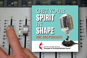 Get Your Spirit In Shape is a podcast of The United Methodist Church, UMC.org, and United Methodist Communications.
