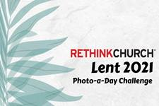 Rethink Church's Lent 2021 Photo-a-Day Challenge thumbnail 1000x665